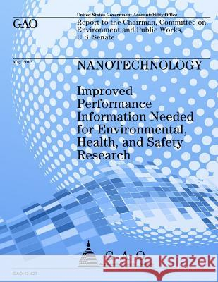 Nanotechnology: Improved Performance Information Needed for Environmental, Health, and Safety, Research Government Accountability Office 9781492312222