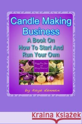 Candle Making Business: A Book on How to Start and Run Your Own Kaye Dennan 9781492335023 Createspace