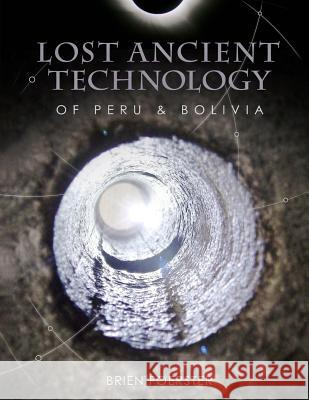 Lost Ancient Technology of Peru and Bolivia Brien Foerster 9781492348023
