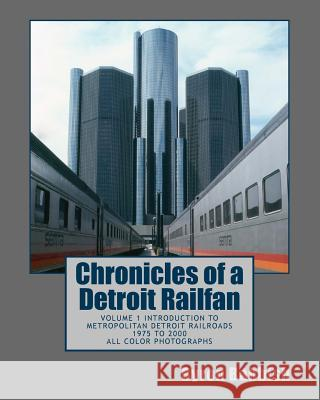 Chronicles of a Detroit Railfan: Volume 1 Introduction to Metropolitan Detroit Railroads, 1975 to 2000, All Color Photographs Byron Babbish 9781492351962