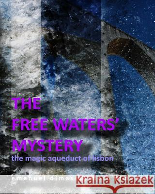The Free Waters' Mystery: The Magical Aqueduct of Lisbon Emanuel Dimas De Melo Pimenta 9781492377788