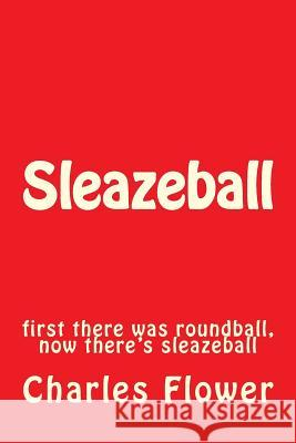 Sleazeball: First There Was Roundball, Now There's Sleazeball MR Charles Edison Flower 9781492394488