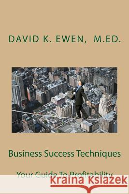 Business Success Techniques: Your Guide to Profitability David K. Ewen Forest Academy Ewen Prim 9781492712183 Createspace
