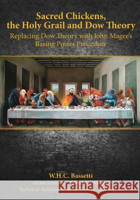 Sacred Chickens, the Holy Grail and Dow Theory: Replacing Dow Theory with John Magee's Basing Points Procedure W. H. C. Bassetti 9781492716822 Createspace