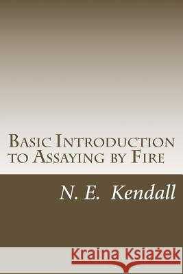 Basic Introduction to Assaying by Fire: Assaying by Fire, Fluxes, Procedures N. E. Kendall 9781492738237