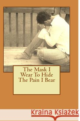 The Mask I Wear to Hide the Pain I Bear Justice Divine 9781492763208