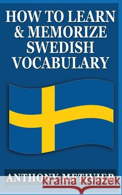 How to Learn and Memorize Swedish Vocabulary: Using a Memory Palace Specifically Designed for the Swedish Language Anthony Metivier 9781492770992