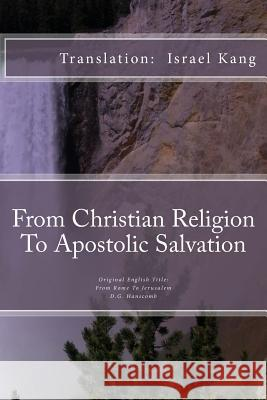 From Christian Religion to Apostolic Salvation: From Christian Religion to Apostolic Salvation Dr Israel y. Kang 9781492781172