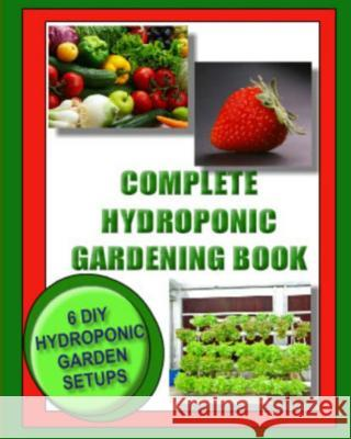 Complete Hydroponic Gardening Book: 6 DIY Garden Set Ups for Growing Vegetables, Strawberries, Lettuce, Herbs and More Kaye Dennan Jason Wright 9781492794530 Createspace