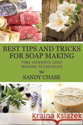 Best Tips and Tricks for Soap Making: Time Honored Soap Making Techniques Sandy Chase 9781492797609
