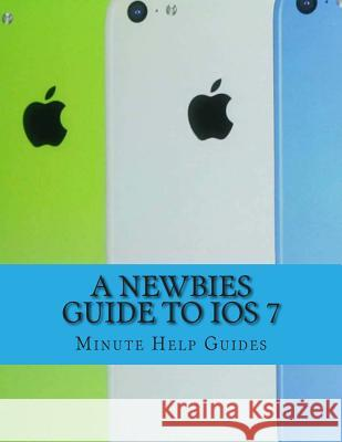 A Newbies Guide to IOS 7: The Unofficial Handbook to iPhone 4 / 4s, and iPhone 5, 5s, 5c (with IOS 7) Minute Help Guides 9781492804093