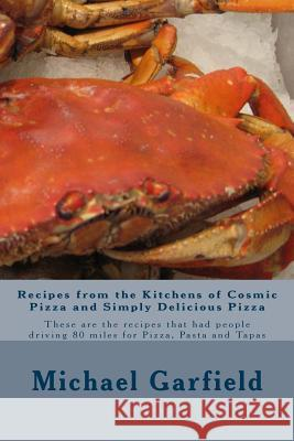 Recipes from the Kitchens of Cosmic Pizza and Simply Delicious Pizza: These Are the Recipes That Had People Driving 80 Miles for Pizza, Pasta and Tapa Chef Michael a. Garfield Babette Garfield McCall 9781492805045