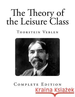 The Theory of the Leisure Class Thorstein Veblen 9781492844990 Createspace