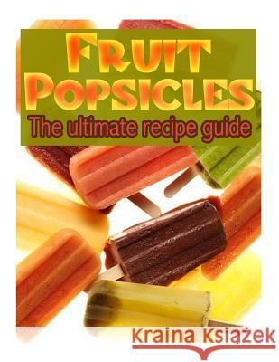 Fruit Popsicles: The Ultimate Recipe Guide - Over 30 Healthy & Homemade Recipes Jackson Crawford 9781492857785 Createspace