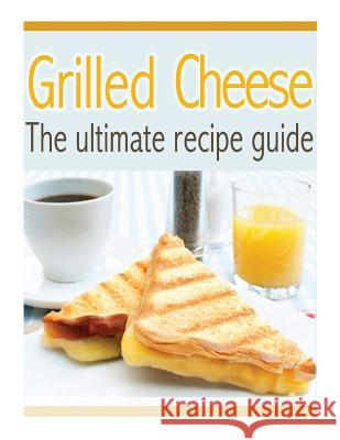 Grilled Cheese: The Ultimate Recipe Guide - Over 30 Delicious & Best Selling Recipes Susan Hewsten 9781492858010