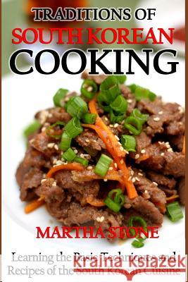 Traditions of South Korean Cooking: Learning the Basic Techniques and Recipes of the South Korean Cuisine Martha Stone 9781492873068