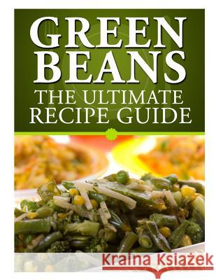 Green Beans: The Ultimate Recipe Guide Jackson Crawford 9781492895718 Createspace
