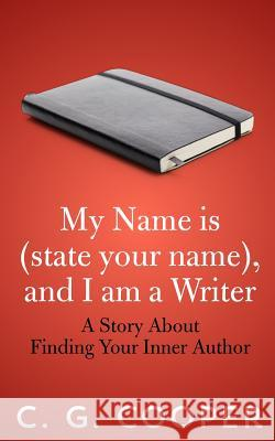 My Name Is (State Your Name), and I Am a Writer: A Story about Finding Your Inner Author C. G. Cooper 9781492935254
