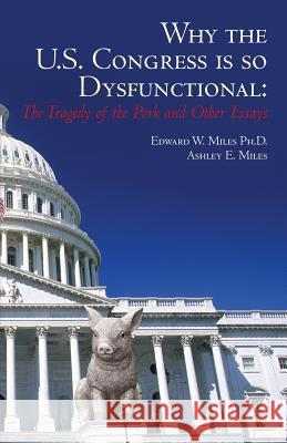 Why the U.S. Congress Is So Dysfunctional: The Tragedy of the Pork and Other Essays Edward W. Mile Ashley E. Miles 9781492966517