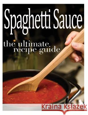 Spaghetti Sauce: The Ultimate Recipe Guide - Over 30 Delicious & Best Selling Recipes Sarah Dempsen 9781492969242