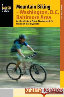 Mountain Biking the Washington, D.C./Baltimore Area: An Atlas of Northern Virginia, Maryland, and D.C.'s Greatest Off-Road Bicycle Rides Scott Adams Martin Fernandez 9781493006014