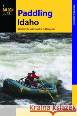 Paddling Idaho: A Guide to the State's Best Paddling Routes Greg Stahl 9781493008438