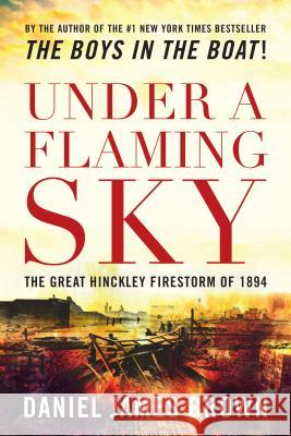 Under a Flaming Sky: The Great Hinckley Firestorm of 1894 Daniel Brown 9781493022007