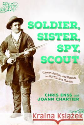 Soldier, Sister, Spy, Scout: Women Soldiers and Patriots on the Western Frontier Chris Enss Joann Chartier 9781493023394