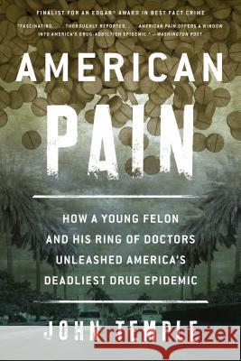 American Pain: How a Young Felon and His Ring of Doctors Unleashed America's Deadliest Drug Epidemic John Temple 9781493026661