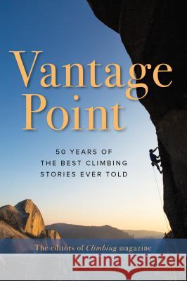 Vantage Point: 50 Years of the Best Climbing Stories Ever Told The Editors of Climbing Magazine 9781493048489
