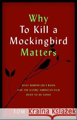 Why to Kill a Mockingbird Matters: What Harper Lee's Book and the Iconic American Film Mean to Us Today Tom Santopietro 9781493052523