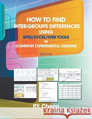 How to Find Inter-Groups Differences Using SPSS/Excel/Web Tools in Common Experimental Designs: Book 1 Py Cheng 9781493136360