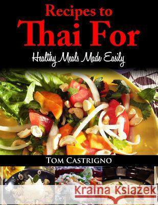 Recipes to Thai For!: Fast Easy Healthy Thai Meals Tom Castrigno 9781493522224