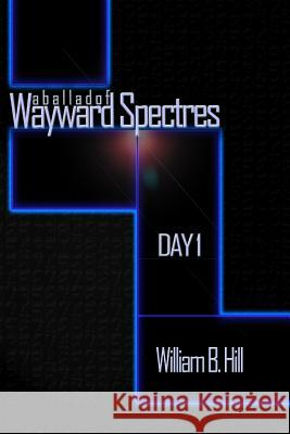 A Ballad of Wayward Spectres: Day 1 William B. Hill 9781493538683