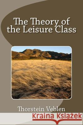 The Theory of the Leisure Class Thorstein Veblen 9781493557080 Createspace