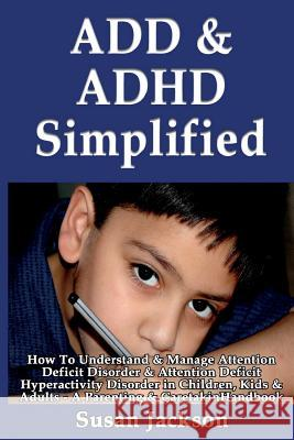 Add & ADHD Simplified: How to Understand & Manage Attention Deficit Disorder & Attention Deficit Hyperactivity Disorder in Children, Kids & A Susan Jackson 9781493557592