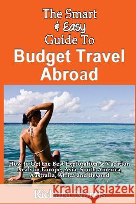 The Smart & Easy Guide to Budget Travel Abroad: How to Get the Best Exploration Richard Norris 9781493557660