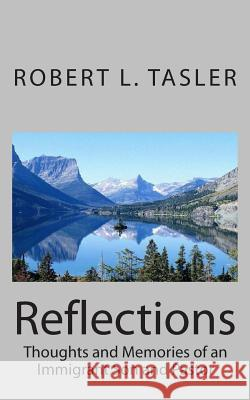 Reflections: Thoughts and Memories of an Immigrant Son and Pastor Robert L. Tasler 9781493574827 Createspace