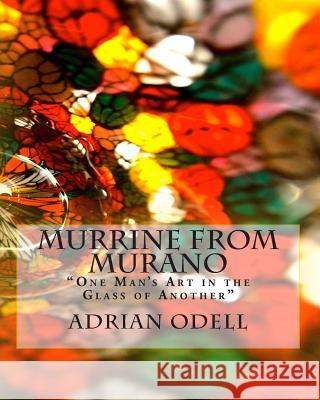 Murrine from Murano: One Man's Art in the Glass of Another MR Adrian John Odell 9781493596775
