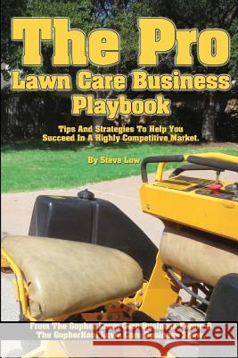 The Pro Lawn Care Business Playbook.: Tips and Strategies to Help You Succeed in a Highly Competitive Market. Steve Low 9781493601301