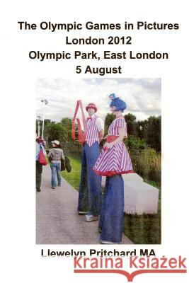 The Olympic Games in Pictures London 2012 Olympic Park, East London 5 August Llewelyn Pritchard 9781493641420 Createspace