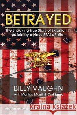 Betrayed: The Shocking True Story of Extortion 17 as Told by a Navy Seal's Father Billy Vaughn Monica Morrill Cari Blake 9781493653331