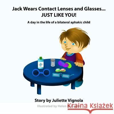 Jack Wears Contact Lenses and Glasses... Just Like You!: A Day in the Life of a Bilateral Aphakic Child Juliette S. Vignola Helen Dwiyanti 9781493660124