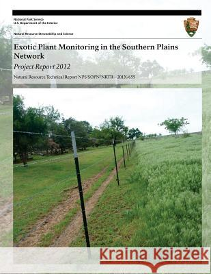 Exotic Plant Monitoring in the Southern Plains Network: Project Report 2012 Tomye Folts-Zettner Heidi Sosinski U. S. Department Nationa 9781493698417