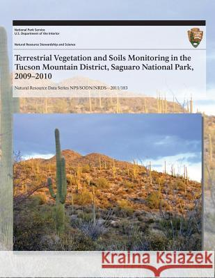 Terrestrial Vegetation and Soils Monitoring in the Tucson Mountain District, Saguaro National Park, 2009?2010 J. Andrew Hubbard Sarah E. Studd Charyl L. McIntyre 9781493699933 Createspace