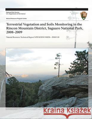 Terrestrial Vegetation and Soils Monitoring in the Rincon Mountain District, Saguaro National Park, 2008?2009 J. Andrew Hubbard Sarah E. Studd Cheryl L. McIntyre 9781493700097 Createspace