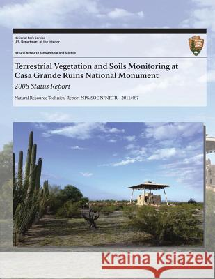 Terrestrial Vegetation and Soils Monitoring at Casa Grande Ruins National Monument: 2008 Status Report Cheryl L. McIntyre J. Andrew Hubbard Sarah E. Studd 9781493700349 Createspace