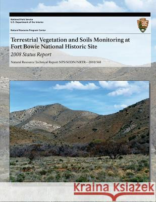 Terrestrial Vegetation and Soils Monitoring at Fort Bowie National Historic Site: 2008 Status Report J. Andrew Hubbard Sarah E. Studd Cheryl L. McIntyre 9781493701049 Createspace