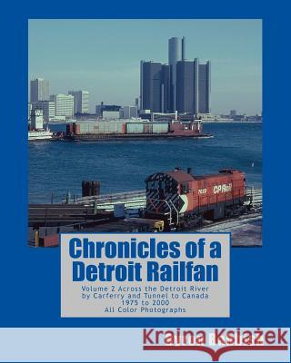 Chronicles of a Detroit Railfan: Volume 2, Across the Detroit River by Carferry and Tunnel to Canada, 1975 to 2000, All Color Photographs Byron Babbish 9781493708635