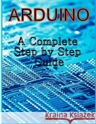 Arduino: A Complete Step by Step Guide C. Tech 9781493737383 Createspace